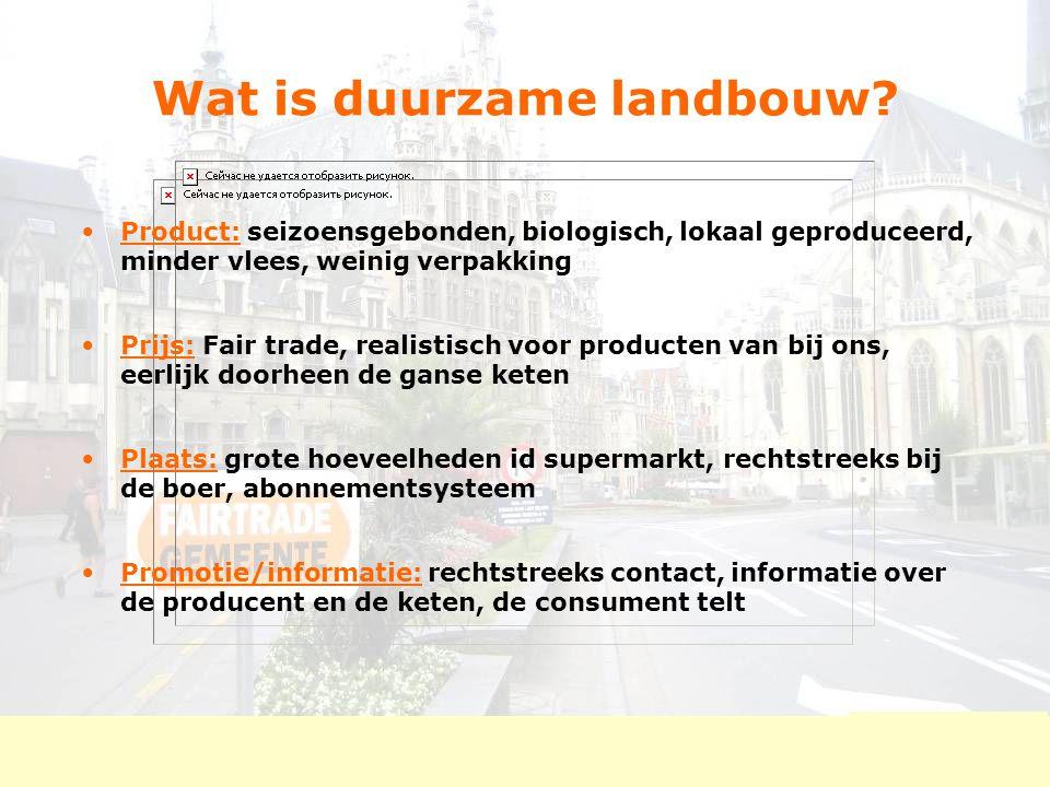 Wat is duurzame landbouw? Product: seizoensgebonden, biologisch, lokaal geproduceerd, minder vlees, weinig verpakking Prijs: Fair trade, realistisch v