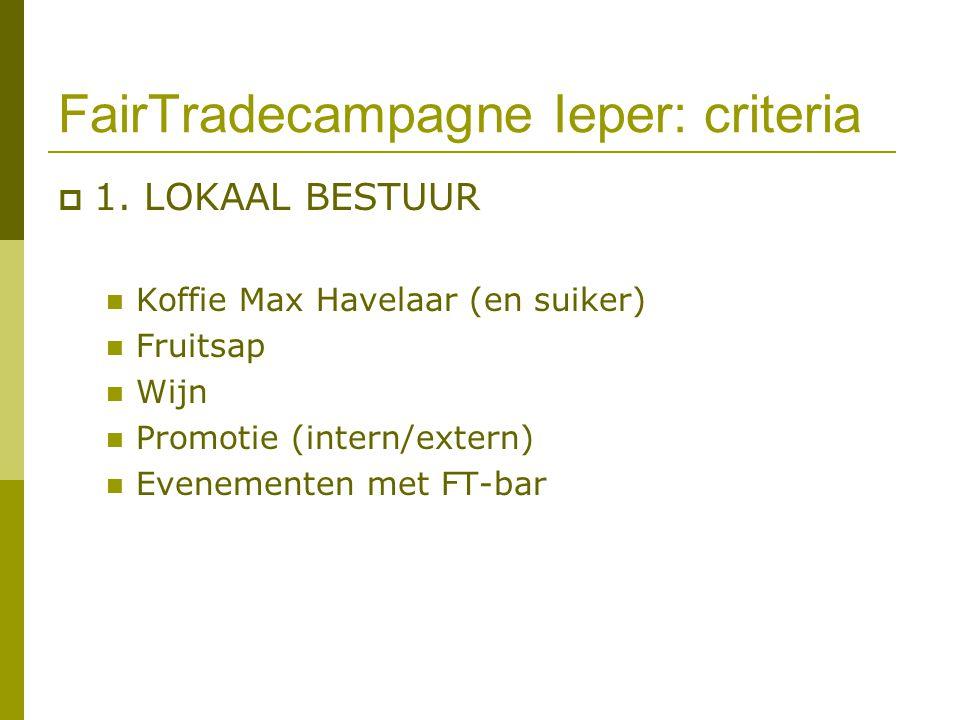 FairTradecampagne Ieper: criteria  1. LOKAAL BESTUUR Koffie Max Havelaar (en suiker) Fruitsap Wijn Promotie (intern/extern) Evenementen met FT-bar