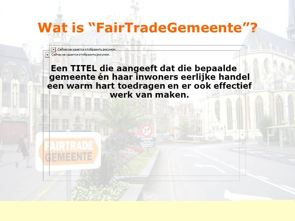 """Wat is """"FairTradeGemeente""""? Een TITEL die aangeeft dat die bepaalde gemeente én haar inwoners eerlijke handel een warm hart toedragen en er ook effect"""