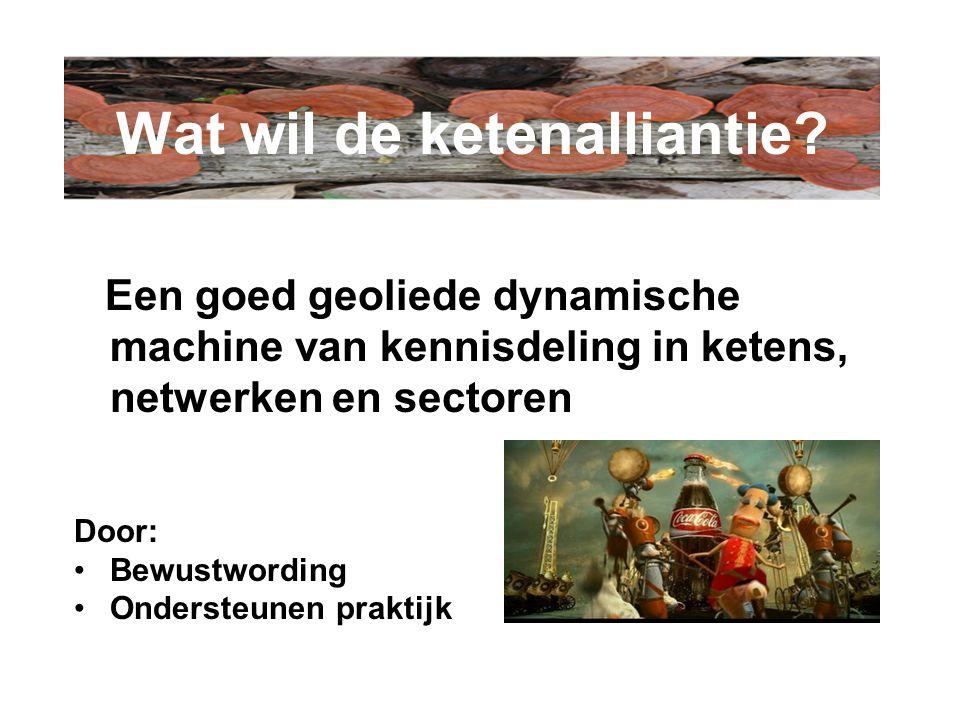 Een goed geoliede dynamische machine van kennisdeling in ketens, netwerken en sectoren Door: Bewustwording Ondersteunen praktijk Wat wil de ketenalliantie?