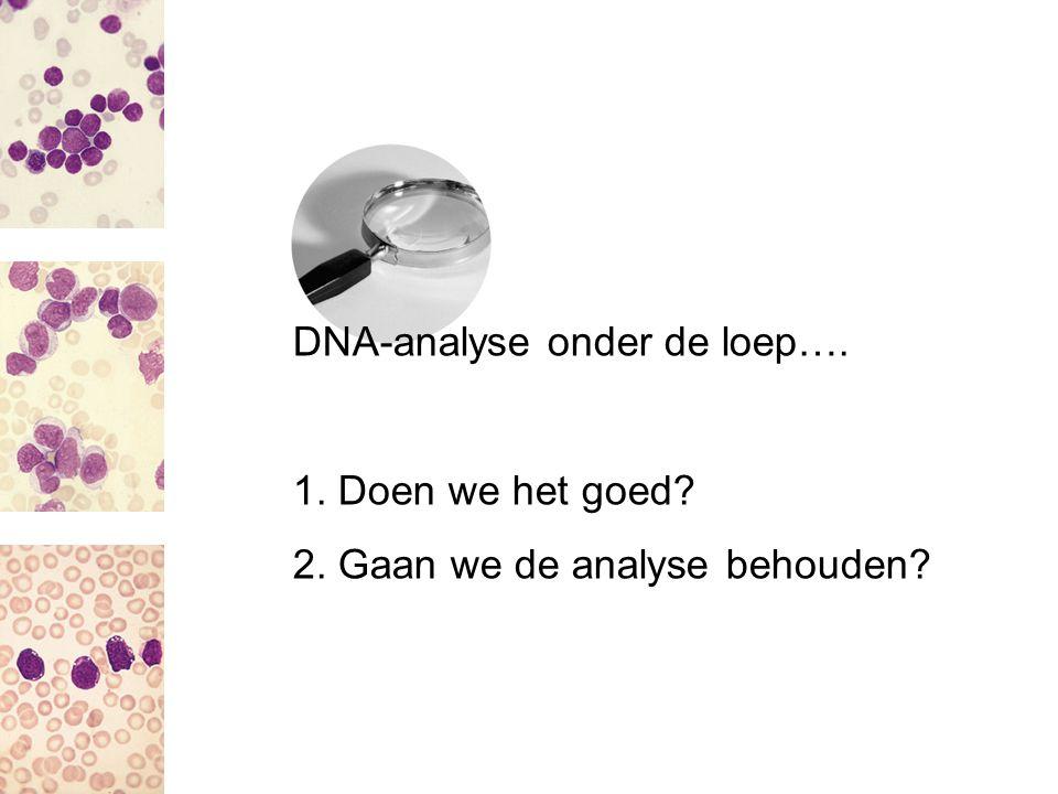 DNA-analyse onder de loep…. 1. Doen we het goed? 2. Gaan we de analyse behouden?