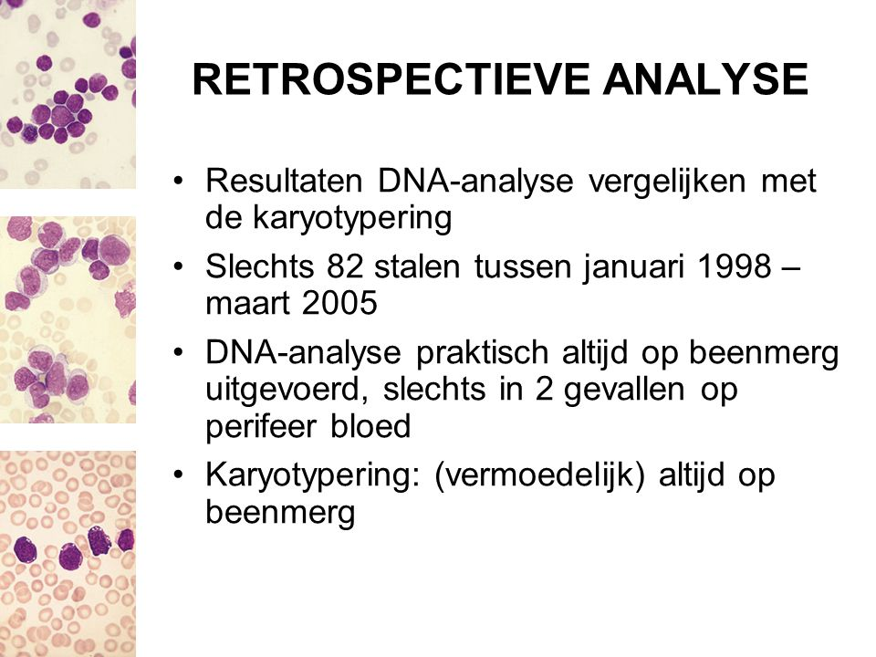 RETROSPECTIEVE ANALYSE Resultaten DNA-analyse vergelijken met de karyotypering Slechts 82 stalen tussen januari 1998 – maart 2005 DNA-analyse praktisc