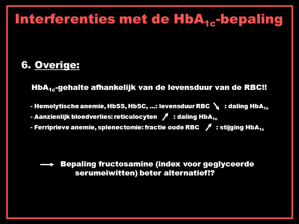 Interferenties met de HbA 1c -bepaling 6. Overige: HbA 1c -gehalte afhankelijk van de levensduur van de RBC!! - Hemolytische anemie, HbSS, HbSC, …: le