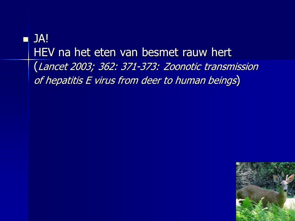 JA! HEV na het eten van besmet rauw hert ( Lancet 2003; 362: 371-373: Zoonotic transmission of hepatitis E virus from deer to human beings ) JA! HEV n