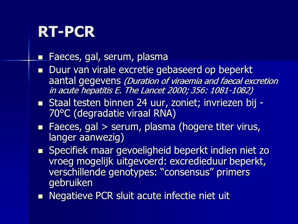 RT-PCR Faeces, gal, serum, plasma Faeces, gal, serum, plasma Duur van virale excretie gebaseerd op beperkt aantal gegevens (Duration of viraemia and faecal excretion in acute hepatitis E.