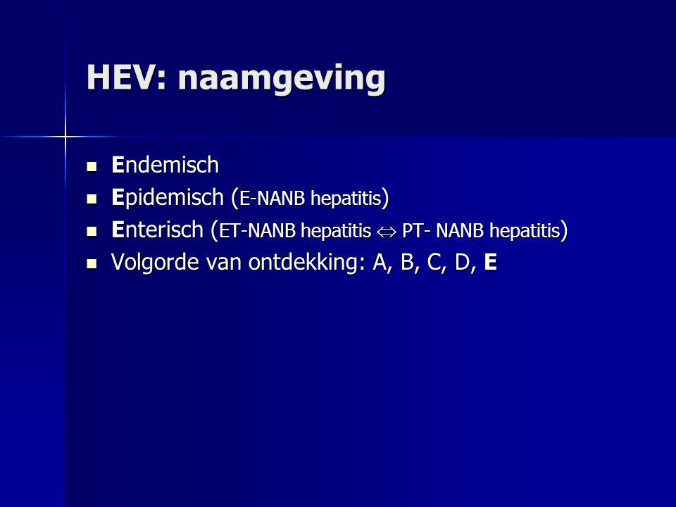 HEV: naamgeving Endemisch Endemisch Epidemisch ( E-NANB hepatitis ) Epidemisch ( E-NANB hepatitis ) Enterisch ( ET-NANB hepatitis  PT- NANB hepatitis ) Enterisch ( ET-NANB hepatitis  PT- NANB hepatitis ) Volgorde van ontdekking: A, B, C, D, E Volgorde van ontdekking: A, B, C, D, E