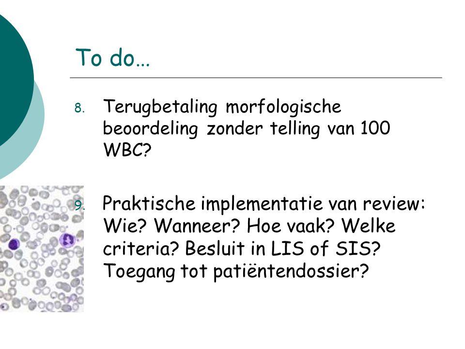 To do… 8. Terugbetaling morfologische beoordeling zonder telling van 100 WBC? 9. Praktische implementatie van review: Wie? Wanneer? Hoe vaak? Welke cr