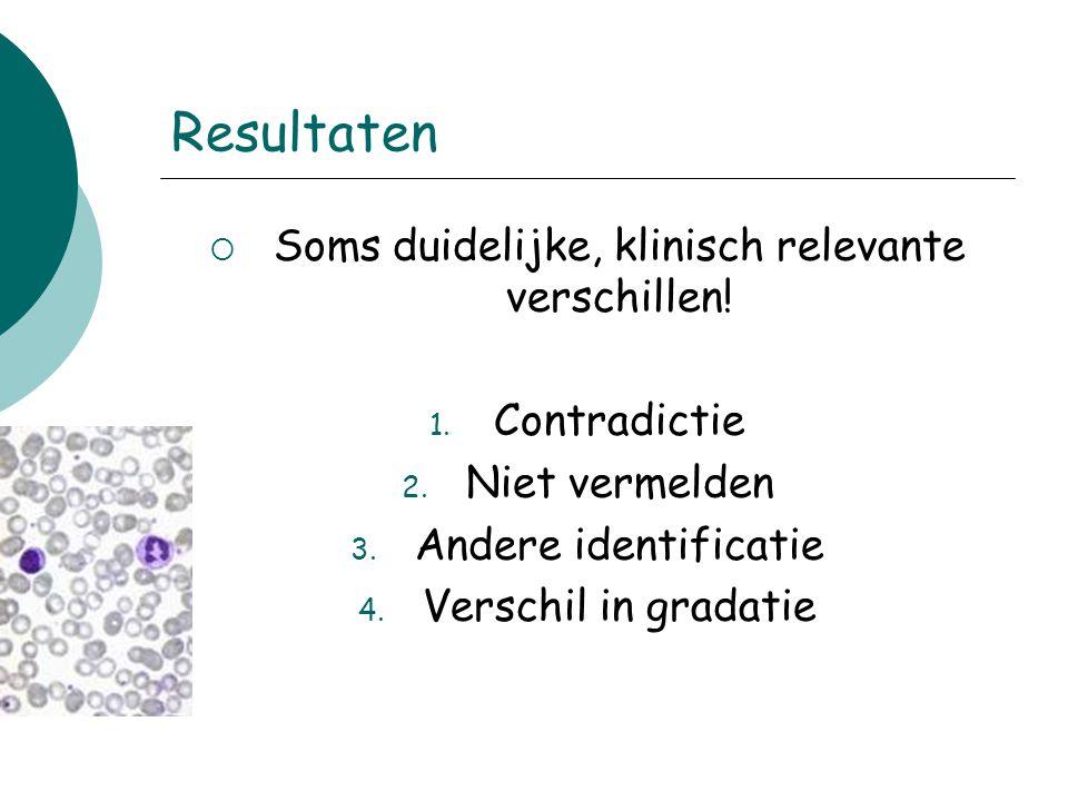 Resultaten  Soms duidelijke, klinisch relevante verschillen! 1. Contradictie 2. Niet vermelden 3. Andere identificatie 4. Verschil in gradatie