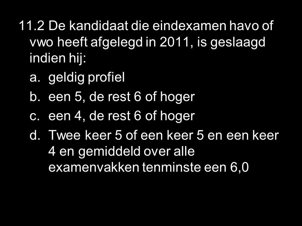 11.2 De kandidaat die eindexamen havo of vwo heeft afgelegd in 2011, is geslaagd indien hij: a.geldig profiel b.een 5, de rest 6 of hoger c.een 4, de