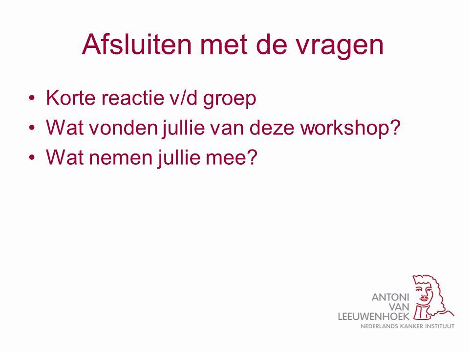 Afsluiten met de vragen Korte reactie v/d groep Wat vonden jullie van deze workshop? Wat nemen jullie mee?