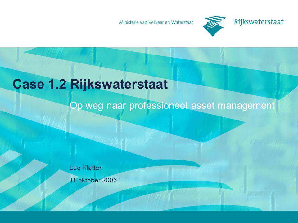 11 oktober 2005 Leo Klatter Case 1.2 Rijkswaterstaat Op weg naar professioneel asset management