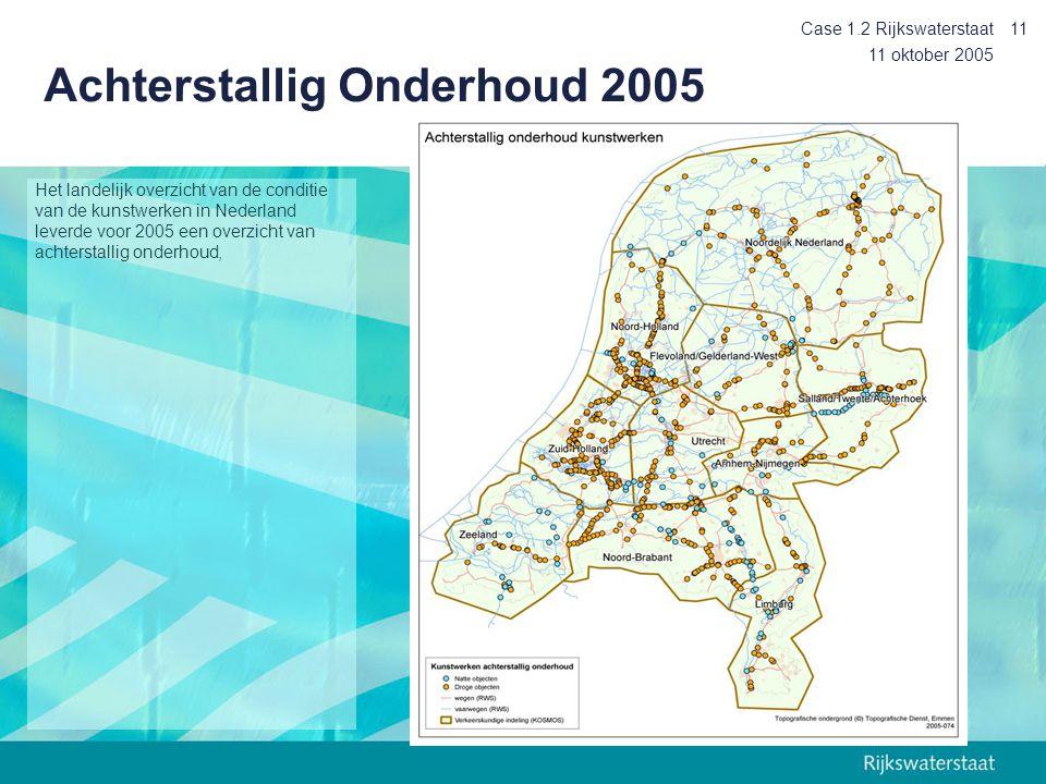 11 oktober 2005 Case 1.2 Rijkswaterstaat11 Het landelijk overzicht van de conditie van de kunstwerken in Nederland leverde voor 2005 een overzicht van achterstallig onderhoud, Achterstallig Onderhoud 2005