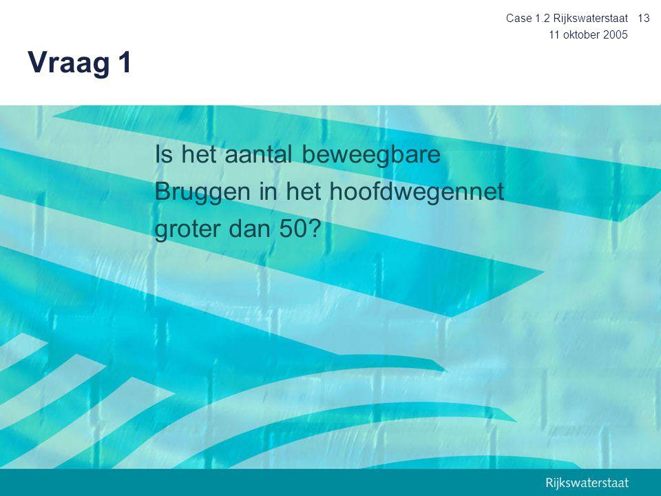 11 oktober 2005 Case 1.2 Rijkswaterstaat13 Vraag 1 Is het aantal beweegbare Bruggen in het hoofdwegennet groter dan 50?
