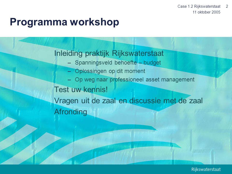 11 oktober 2005 Case 1.2 Rijkswaterstaat2 Programma workshop Inleiding praktijk Rijkswaterstaat –Spanningsveld behoefte – budget –Oplossingen op dit moment –Op weg naar professioneel asset management Test uw kennis.