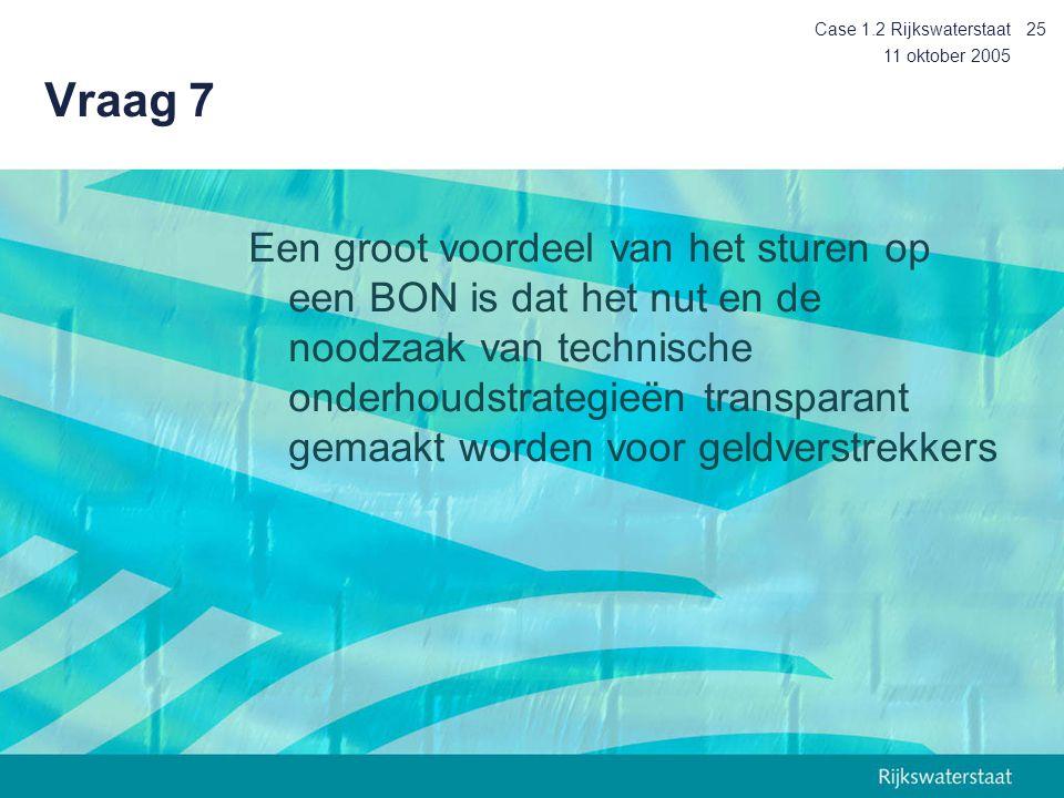 11 oktober 2005 Case 1.2 Rijkswaterstaat25 Vraag 7 Een groot voordeel van het sturen op een BON is dat het nut en de noodzaak van technische onderhoudstrategieën transparant gemaakt worden voor geldverstrekkers