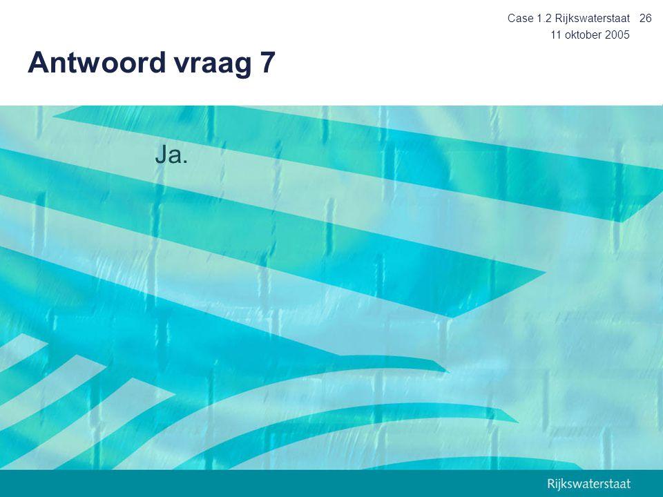 11 oktober 2005 Case 1.2 Rijkswaterstaat26 Antwoord vraag 7 Ja.