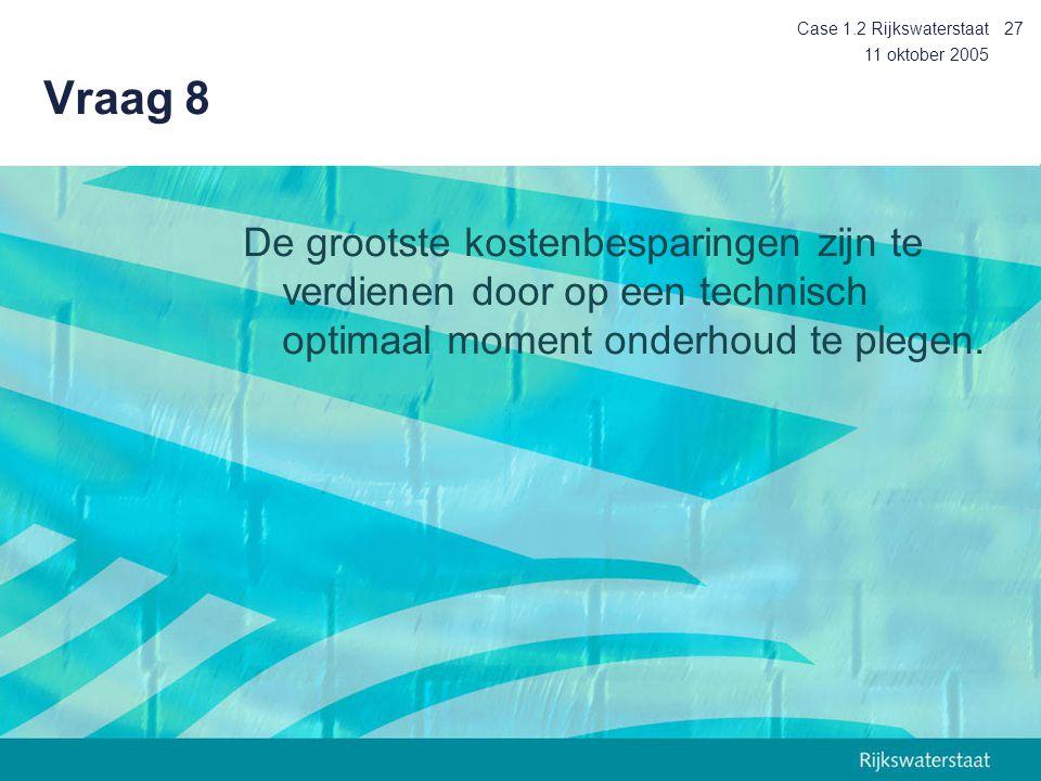 11 oktober 2005 Case 1.2 Rijkswaterstaat27 Vraag 8 De grootste kostenbesparingen zijn te verdienen door op een technisch optimaal moment onderhoud te plegen.