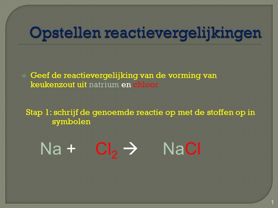  Geef de reactievergelijking van de vorming van keukenzout uit natrium en chloor Stap 1: schrijf de genoemde reactie op met de stoffen op in symbolen