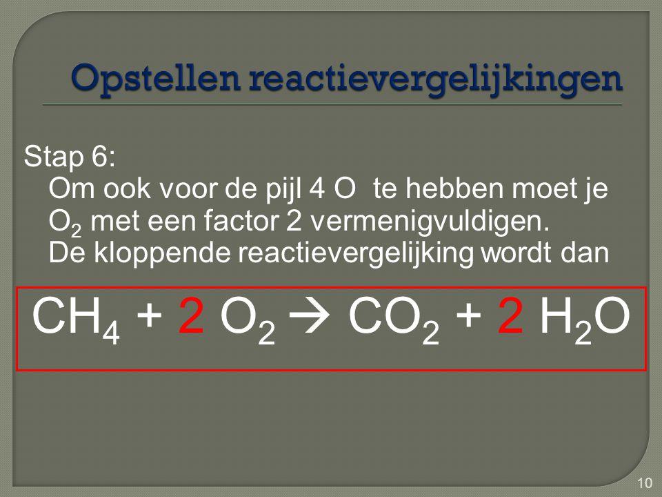 10 Stap 6: Om ook voor de pijl 4 O te hebben moet je O 2 met een factor 2 vermenigvuldigen. De kloppende reactievergelijking wordt dan CH 4 + 2 O 2 