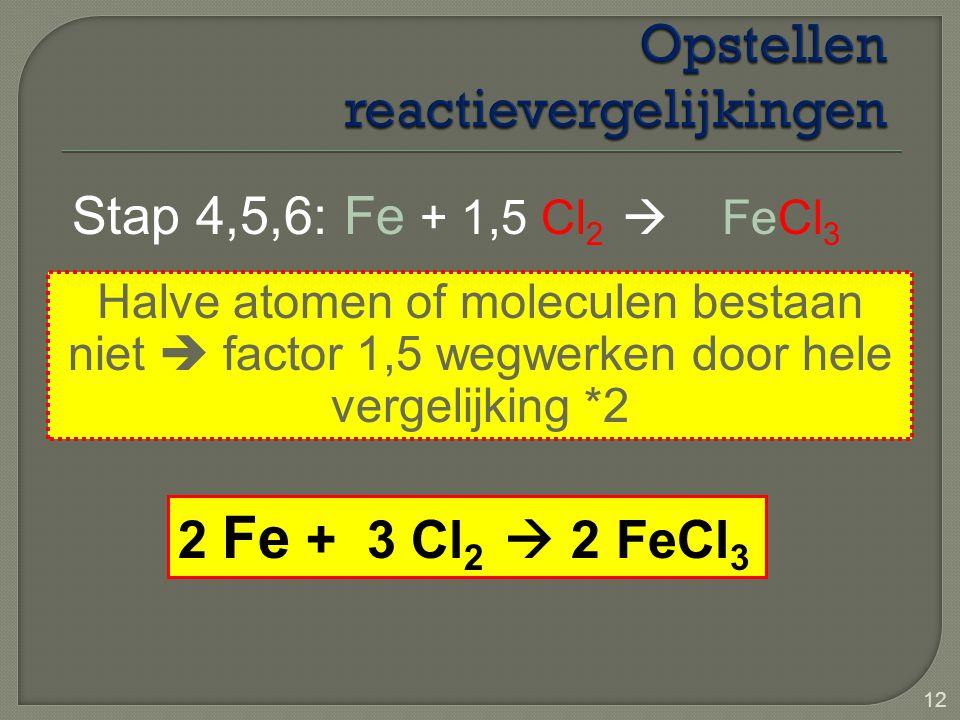 12 Stap 4,5,6: Fe + 1,5 Cl 2  FeCl 3 Halve atomen of moleculen bestaan niet  factor 1,5 wegwerken door hele vergelijking *2 2 Fe + 3 Cl 2  2 FeCl 3