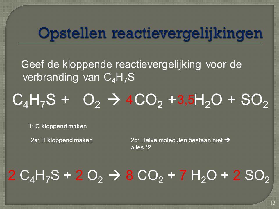13 Geef de kloppende reactievergelijking voor de verbranding van C 4 H 7 S C 4 H 7 S + O 2  CO 2 + H 2 O + SO 2 1: C kloppend maken 4 2a: H kloppend