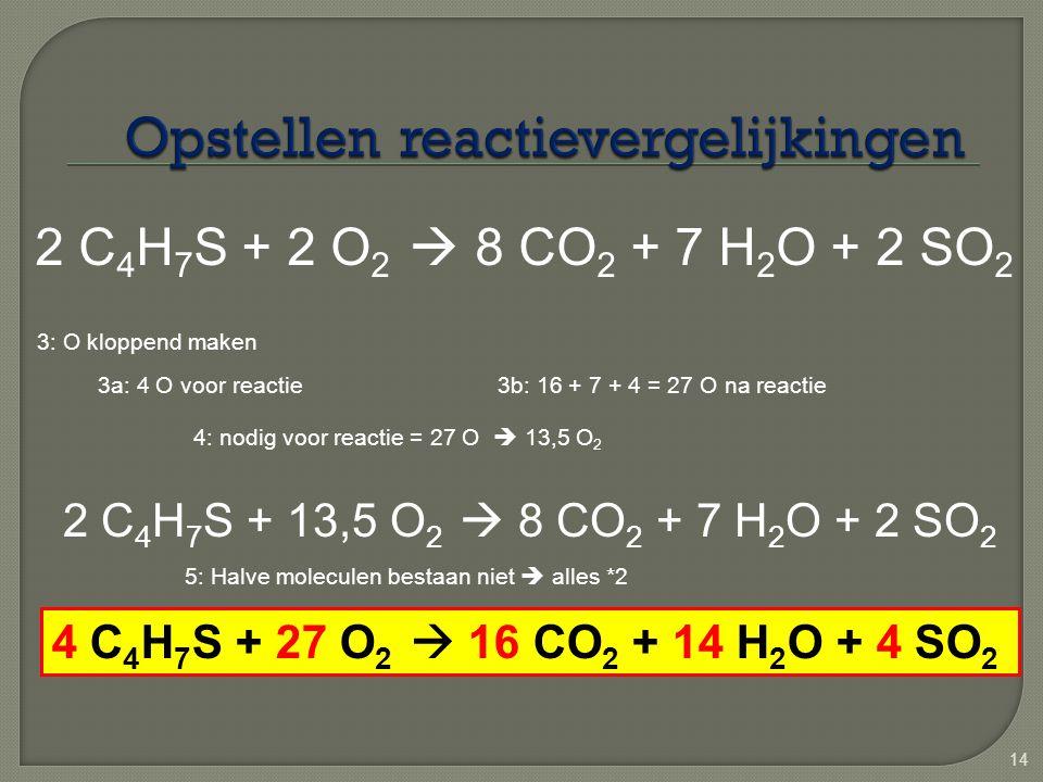 14 2 C 4 H 7 S + 2 O 2  8 CO 2 + 7 H 2 O + 2 SO 2 3: O kloppend maken 3a: 4 O voor reactie3b: 16 + 7 + 4 = 27 O na reactie 4: nodig voor reactie = 27