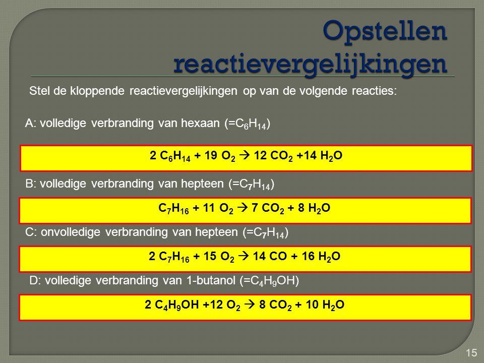 15 Stel de kloppende reactievergelijkingen op van de volgende reacties: A: volledige verbranding van hexaan (=C 6 H 14 ) B: volledige verbranding van