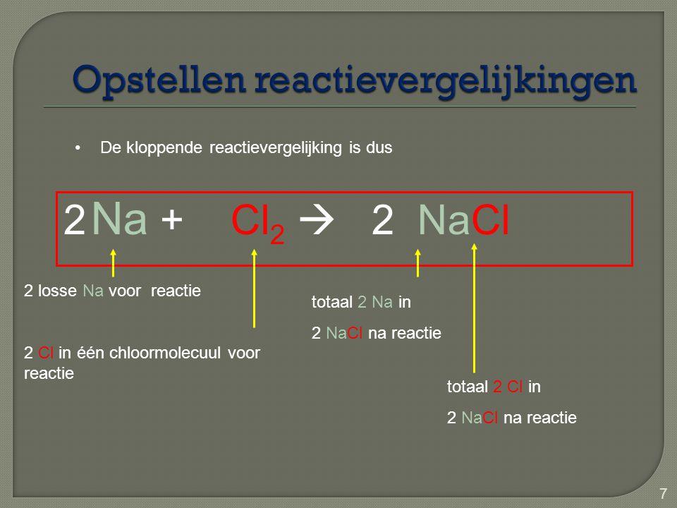 7 2 Na + Cl 2  2 NaCl De kloppende reactievergelijking is dus 2 Cl in één chloormolecuul voor reactie totaal 2 Na in 2 NaCl na reactie 2 losse Na voo