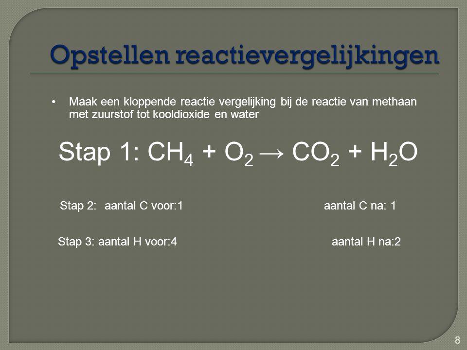 8 Stap 1: CH 4 + O 2 → CO 2 + H 2 O Maak een kloppende reactie vergelijking bij de reactie van methaan met zuurstof tot kooldioxide en water Stap 2: a