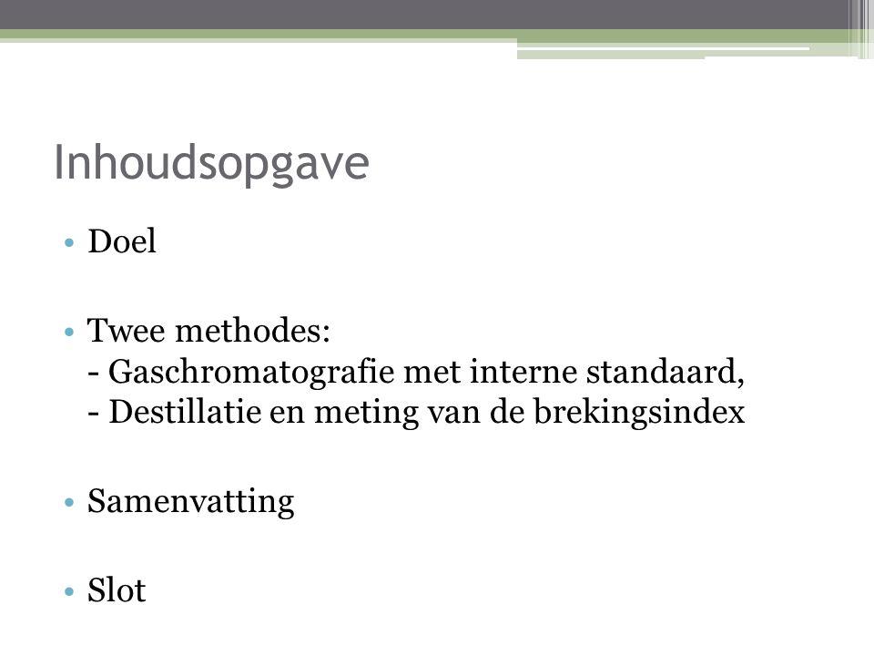 Inhoudsopgave Doel Twee methodes: - Gaschromatografie met interne standaard, - Destillatie en meting van de brekingsindex Samenvatting Slot