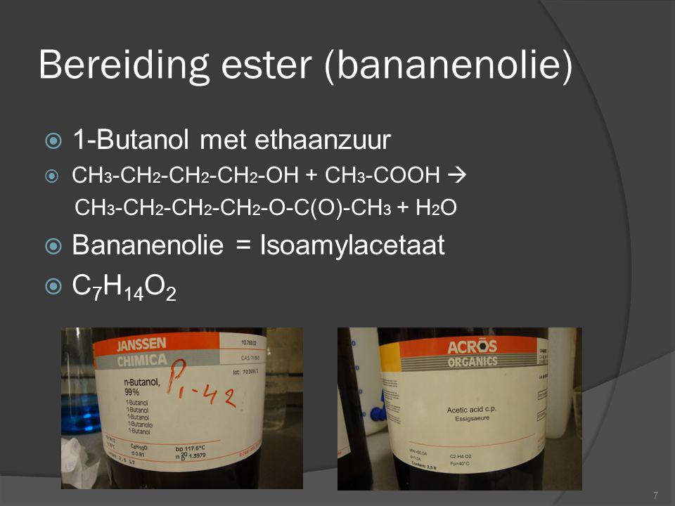 Bereiding ester (bananenolie)  1-Butanol met ethaanzuur  CH 3 -CH 2 -CH 2 -CH 2 -OH + CH 3 -COOH  CH 3 -CH 2 -CH 2 -CH 2 -O-C(O)-CH 3 + H 2 O  Ban