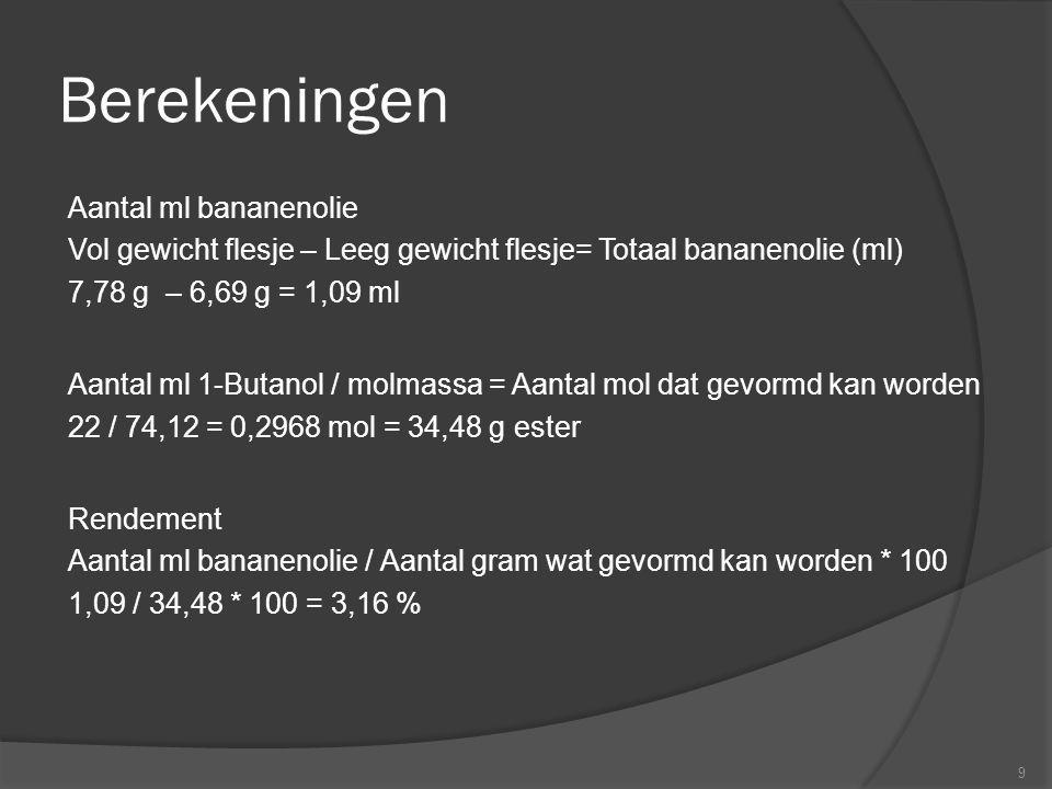 Berekeningen Aantal ml bananenolie Vol gewicht flesje – Leeg gewicht flesje= Totaal bananenolie (ml) 7,78 g – 6,69 g = 1,09 ml Aantal ml 1-Butanol / m