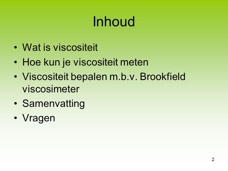 2 Inhoud Wat is viscositeit Hoe kun je viscositeit meten Viscositeit bepalen m.b.v. Brookfield viscosimeter Samenvatting Vragen