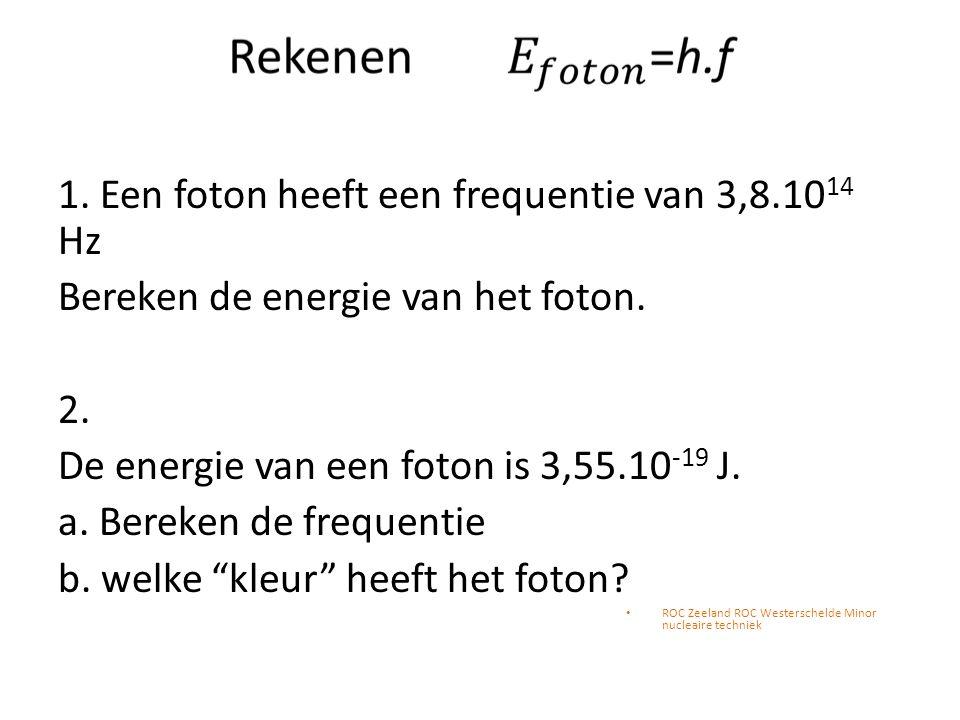 1. Een foton heeft een frequentie van 3,8.10 14 Hz Bereken de energie van het foton. 2. De energie van een foton is 3,55.10 -19 J. a. Bereken de frequ