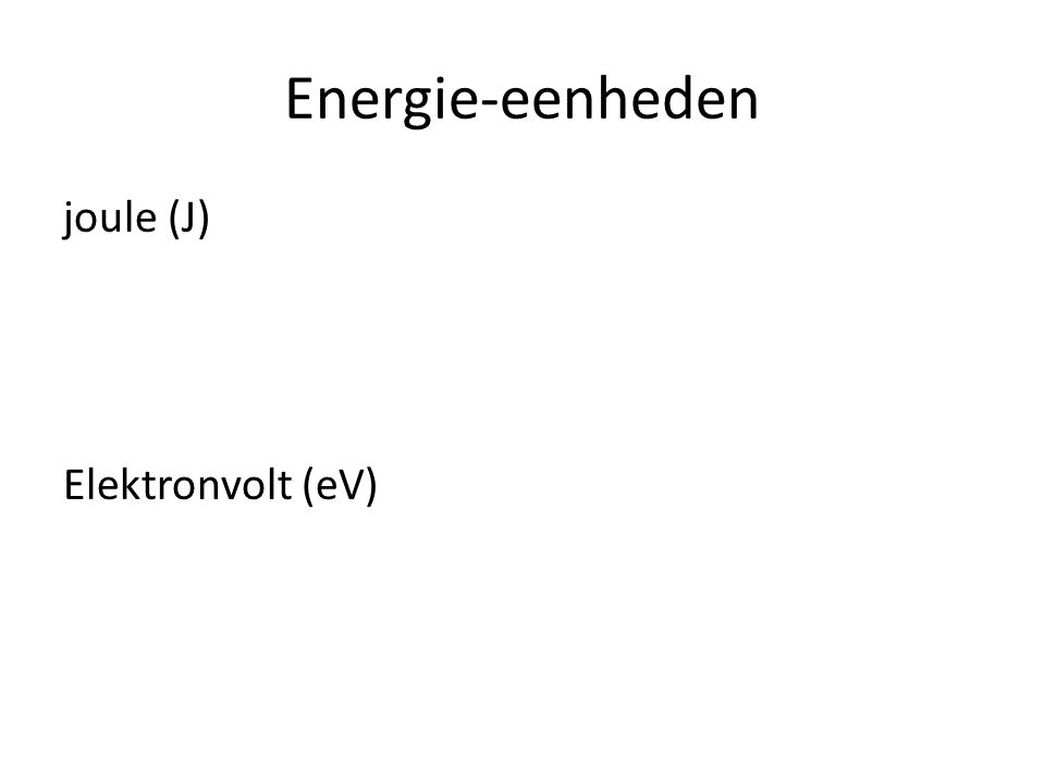 Energie-eenheden joule (J) Elektronvolt (eV)
