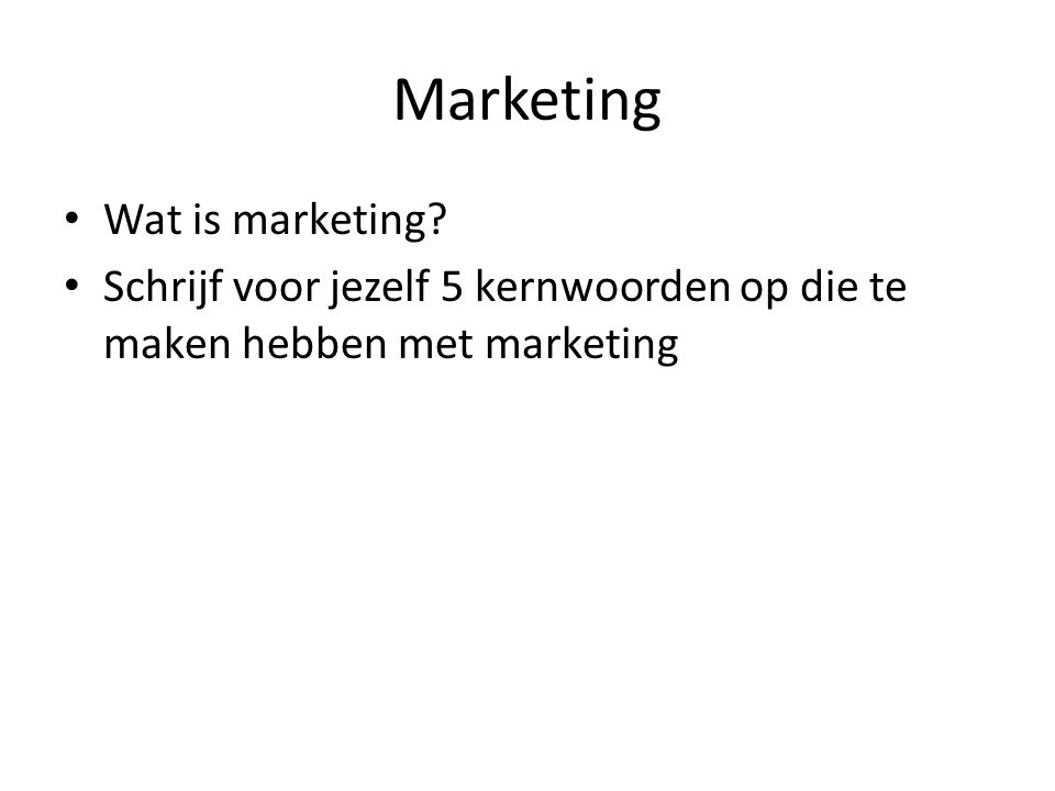 Marketing Wat is marketing? Schrijf voor jezelf 5 kernwoorden op die te maken hebben met marketing