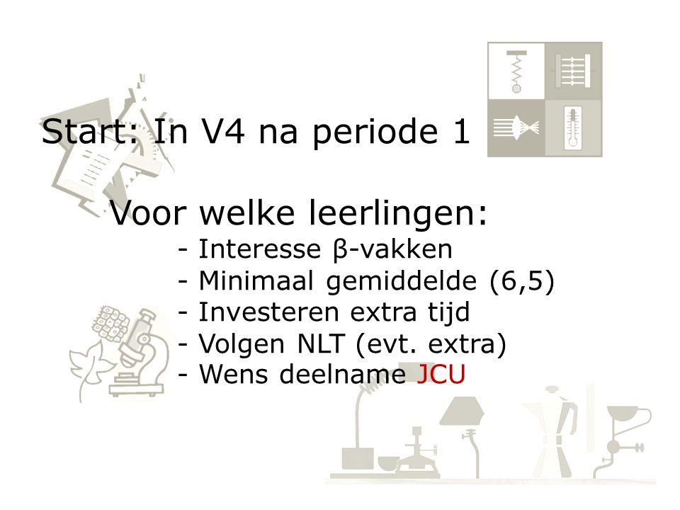 Start: In V4 na periode 1 Voor welke leerlingen: - Interesse β-vakken - Minimaal gemiddelde (6,5) - Investeren extra tijd - Volgen NLT (evt. extra) -