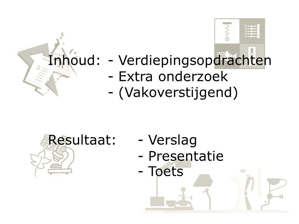 Inhoud: - Verdiepingsopdrachten - Extra onderzoek - (Vakoverstijgend) Resultaat:- Verslag - Presentatie - Toets