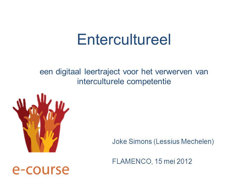 Entercultureel een digitaal leertraject voor het verwerven van interculturele competentie Joke Simons (Lessius Mechelen) FLAMENCO, 15 mei 2012