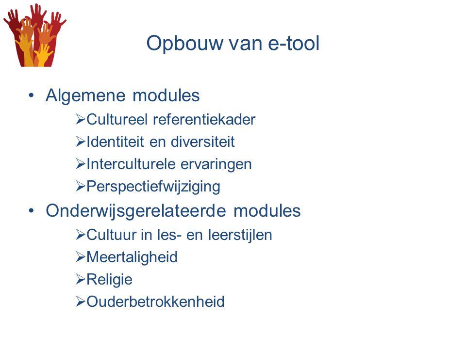 Opbouw van e-tool Algemene modules  Cultureel referentiekader  Identiteit en diversiteit  Interculturele ervaringen  Perspectiefwijziging Onderwijsgerelateerde modules  Cultuur in les- en leerstijlen  Meertaligheid  Religie  Ouderbetrokkenheid