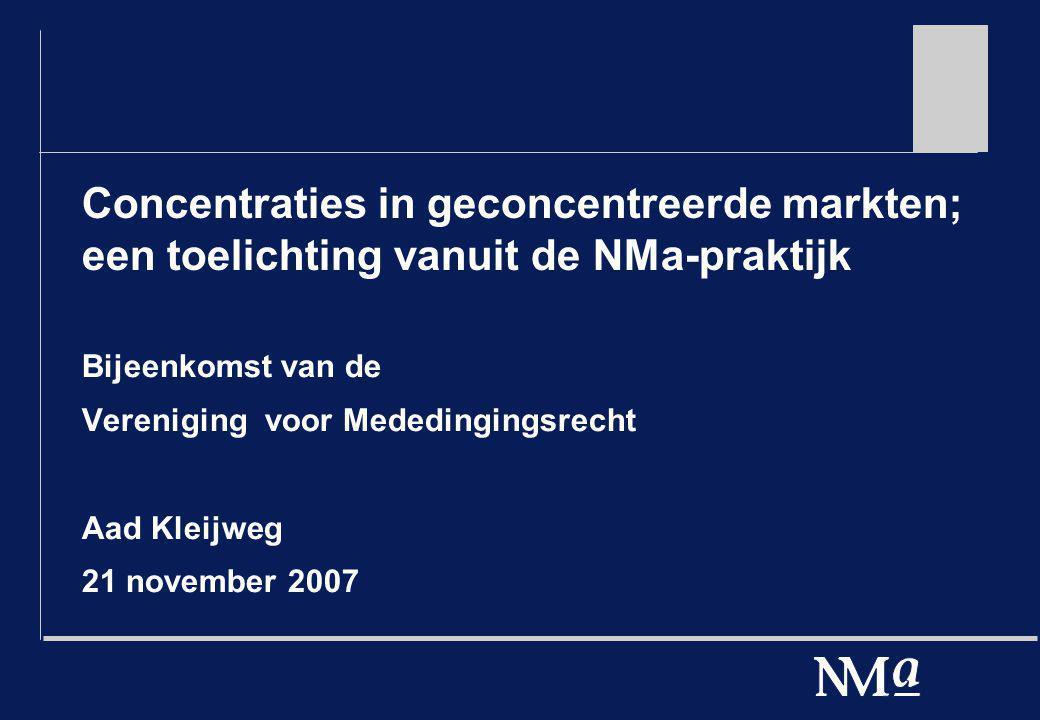 Concentraties in geconcentreerde markten; een toelichting vanuit de NMa-praktijk Bijeenkomst van de Vereniging voor Mededingingsrecht Aad Kleijweg 21