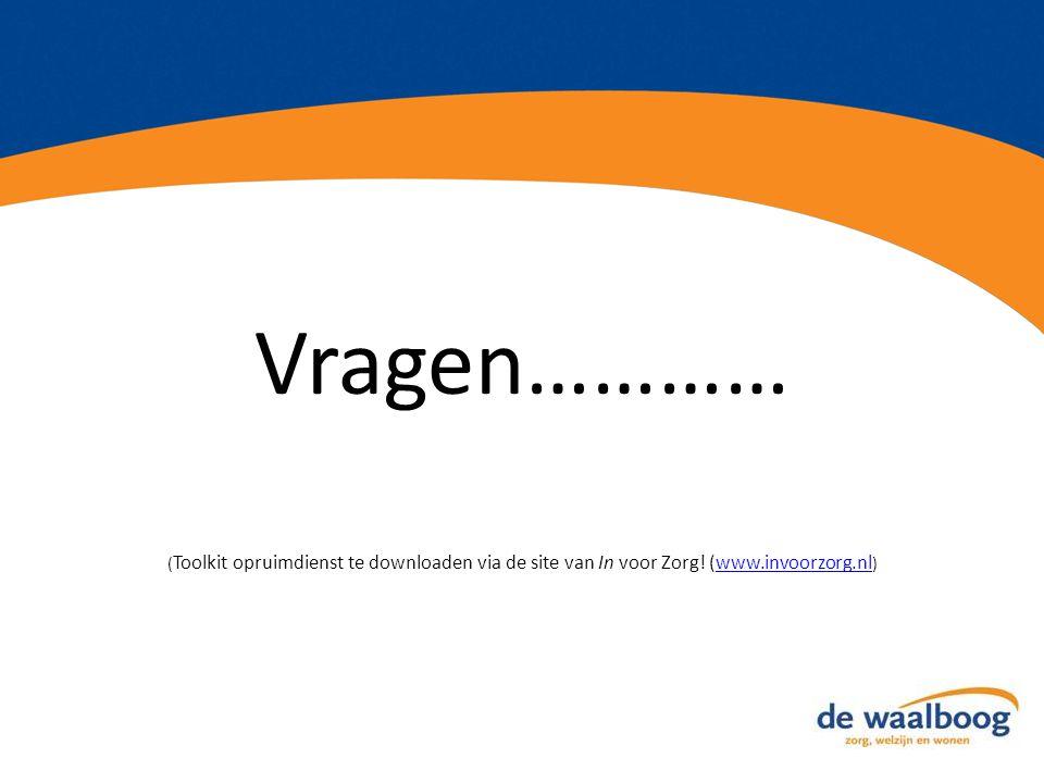 Vragen………… ( Toolkit opruimdienst te downloaden via de site van In voor Zorg! (www.invoorzorg.nl )www.invoorzorg.nl