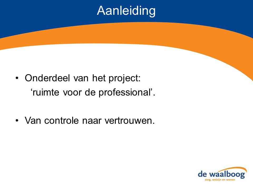 Aanleiding Onderdeel van het project: 'ruimte voor de professional'. Van controle naar vertrouwen.