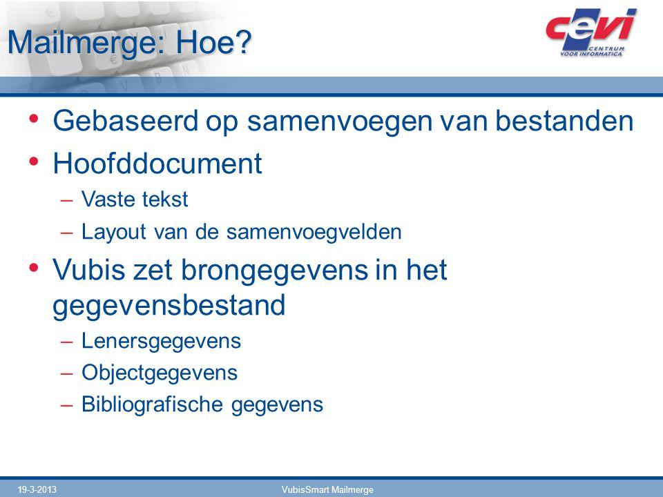 19-3-2013VubisSmart Mailmerge Mailmerge: Hoe? Gebaseerd op samenvoegen van bestanden Hoofddocument –Vaste tekst –Layout van de samenvoegvelden Vubis z