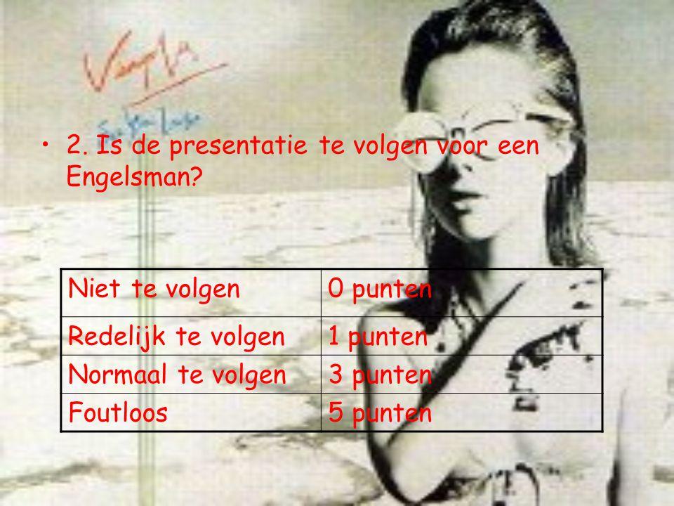 2. Is de presentatie te volgen voor een Engelsman? Niet te volgen0 punten Redelijk te volgen1 punten Normaal te volgen3 punten Foutloos5 punten