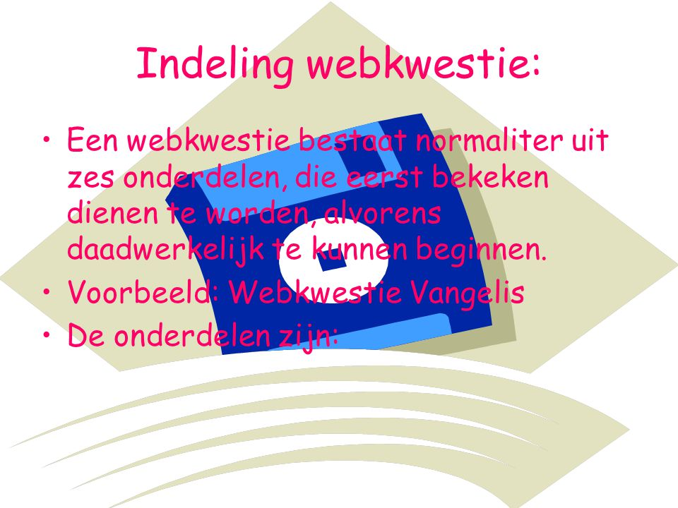 Indeling webkwestie: Een webkwestie bestaat normaliter uit zes onderdelen, die eerst bekeken dienen te worden, alvorens daadwerkelijk te kunnen beginn