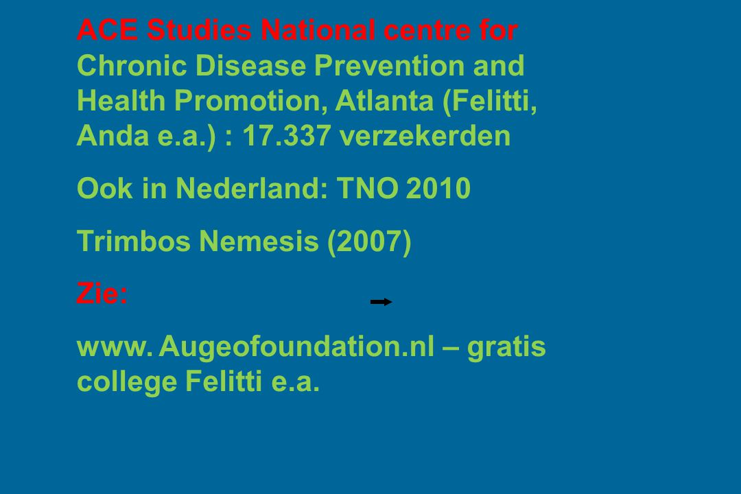 ACE Studies National centre for Chronic Disease Prevention and Health Promotion, Atlanta (Felitti, Anda e.a.) : 17.337 verzekerden Ook in Nederland: TNO 2010 Trimbos Nemesis (2007) Zie: www.