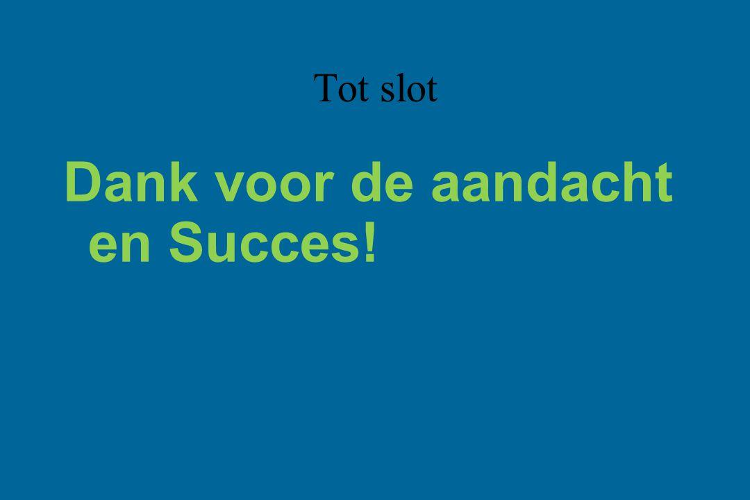 Dank voor de aandacht en Succes! Tot slot