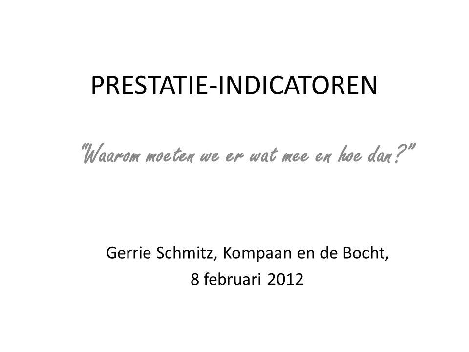 """PRESTATIE-INDICATOREN """"Waarom moeten we er wat mee en hoe dan?"""" Gerrie Schmitz, Kompaan en de Bocht, 8 februari 2012"""