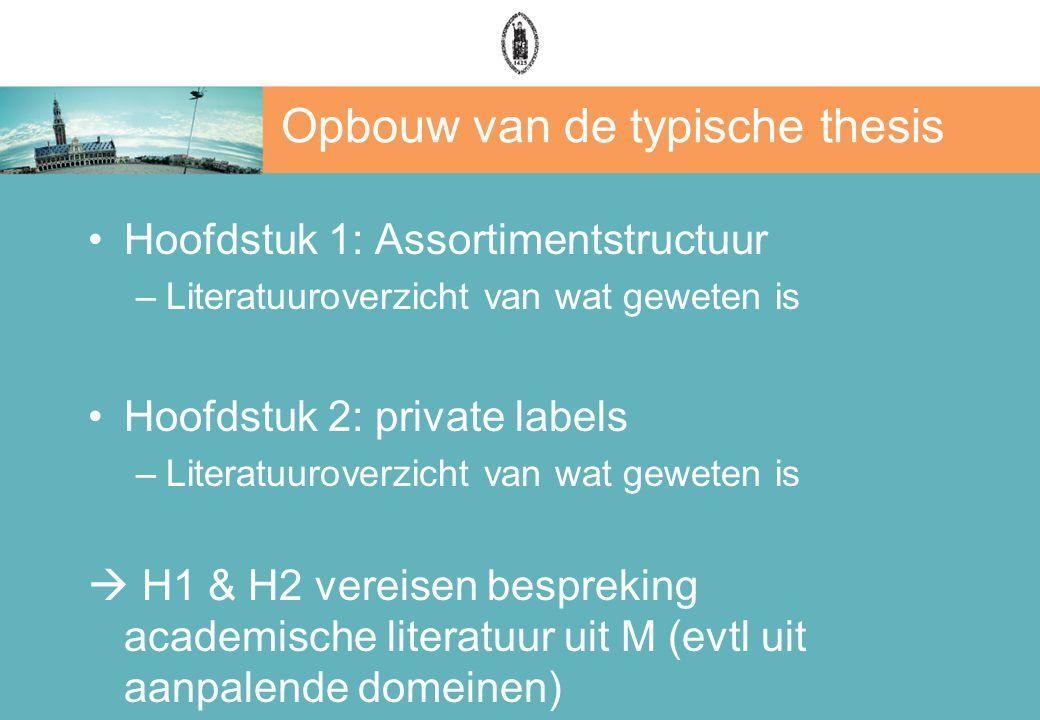 Opbouw van de typische thesis Hoofdstuk 1: Assortimentstructuur –Literatuuroverzicht van wat geweten is Hoofdstuk 2: private labels –Literatuuroverzicht van wat geweten is  H1 & H2 vereisen bespreking academische literatuur uit M (evtl uit aanpalende domeinen)